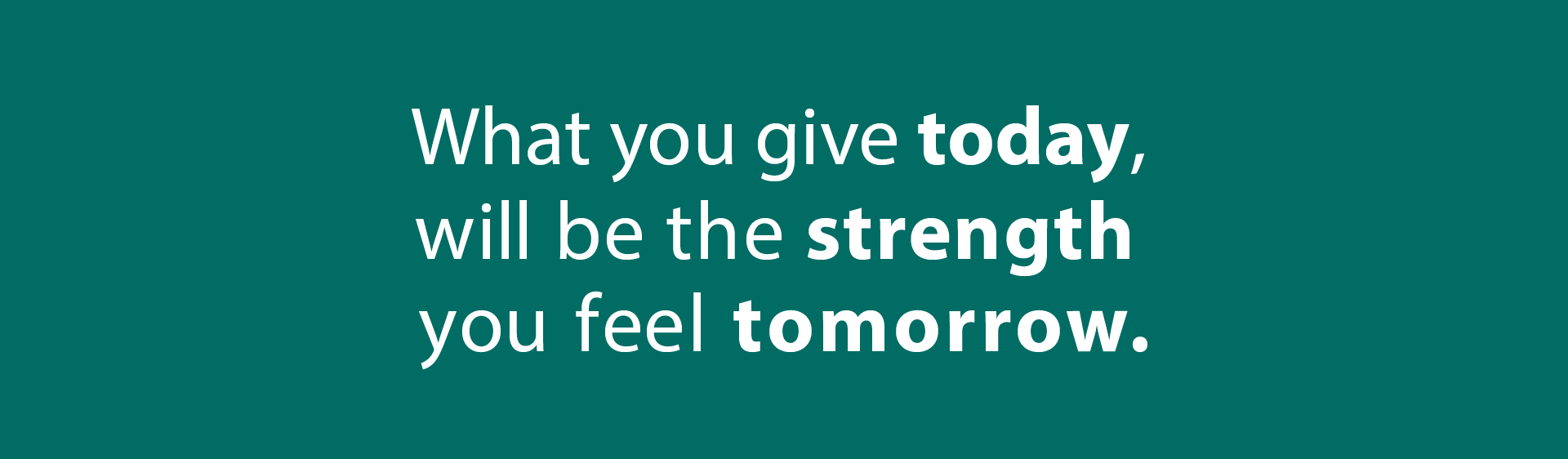 What You Give Today, Will Be The Strength You Feel Tomorrow.
